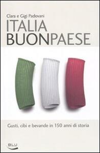 Italia buon paese. Gusti, cibi e bevande in 150 anni di storia - Clara Padovani,Gigi Padovani - copertina