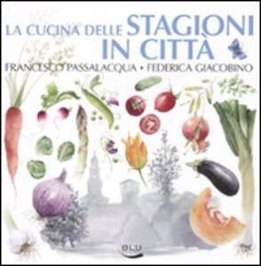 La cucina delle stagioni in città - Francesco Passalacqua,Federica Giacobino - copertina