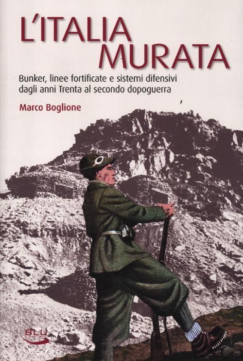 L' Italia murata. Bunker, linee fortificate e sistemi difensivi dagli anni Trenta al secondo dopoguerra
