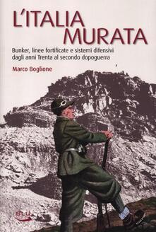 L' Italia murata. Bunker, linee fortificate e sistemi difensivi dagli anni Trenta al secondo dopoguerra - Marco Boglione - copertina