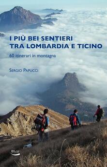 I piu bei sentieri tra Lombardia e Ticino. 60 itinerari in montagna - Sergio Papucci - copertina