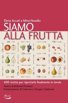 Siamo alla frutta. 400 ricette per riportarla finalmente in tavola - Elena Accati,Mina Novello - copertina