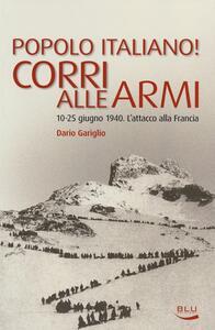 Popolo italiano! Corri alle armi. 10-25 giugno 1940. L'attacco alla Francia - Dario Gariglio - copertina