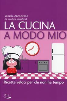 La cucina a modo mio. Ricette veloci per chi non ha tempo - Veruska Anconitano - copertina