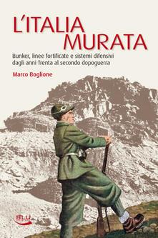 L' Italia murata. Bunker, linee fortificate e sistemi difensivi dagli anni Trenta al secondo dopoguerra - Marco Boglione - ebook