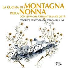 La cucina di montagna della nonna con qualche raffinatezza di città - Federica Giacobino,Olivia Baslini - copertina