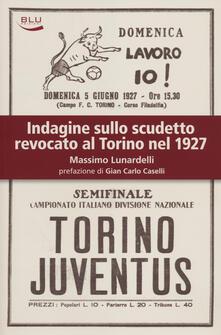 Indagine sullo scudetto revocato al Torino nel 1927 - Massimo Lunardelli - copertina