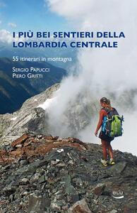 I più bei sentieri della Lombardia centrale - Sergio Papucci,Piero Gritti - copertina