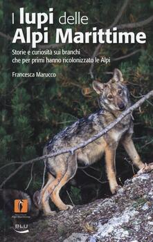 I lupi delle Alpi Marittime. Storie e curiosità sui branchi che per primi hanno ricolonizzato le Alpi - Francesca Marucco - copertina