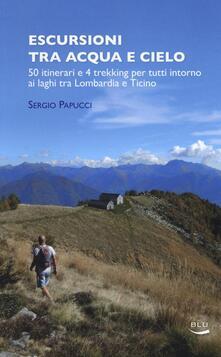 Escursioni tra acqua e cielo. 55 itinerari e 4 trekking per tutti intorno ai laghi tra Lombardia e Ticino - Sergio Papucci - copertina