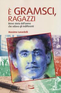 È Gramsci, ragazzi. Breve storia dell'uomo che odiava gli indifferenti - Massimo Lunardelli - copertina