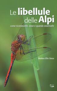 Le libellule delle Alpi. Come riconoscerle, dove e quando osservarle. Ediz. a colori - Matteo E. Siesa - copertina
