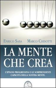 La mente che crea. L'ipnosi progressiva e le sorprendenti capacità della nostra mente - Enrico Saba,Marco Chisotti - copertina