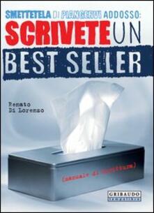 Smettetela di piangervi addosso. Scrivete un best seller - Renato Di Lorenzo - copertina