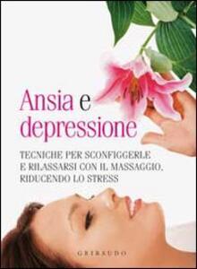Ansia e depressione. Tecniche per sconfiggerle e rilassarsi con il massaggio, riducendo lo stress
