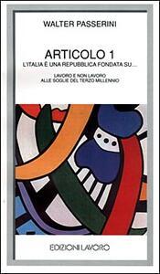 Articolo 1. L'Italia è una Repubblica fondata su... Lavoro e non lavoro alle soglie del terzo millennio - Walter Passerini - copertina