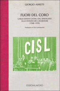 Fuori del coro. Carlo Donat-Cattin. Dal sindacato allo statuto dei lavoratori (1948-1970) - Giorgio Aimetti - copertina