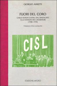 Fuori del coro. Carlo Donat-Cattin. Dal sindacato allo statuto dei lavoratori (1948-1970)