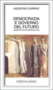 Democrazia e governo del futuro. Saggi di etica e metapolitica - Agostino Carrino - copertina