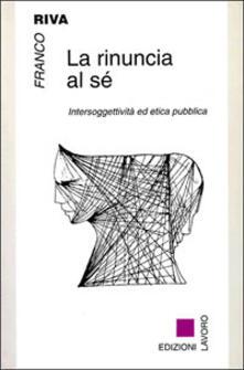 La rinuncia al sé. Intersoggettività ed etica pubblica - Franco Riva - copertina