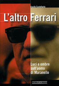 L' altro Ferrari. Luci e ombre sull'uomo di Maranello - Danilo Castellarin - copertina