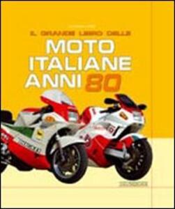 Il grande libro delle moto italiane anni '80. Ediz. illustrata - Giorgio Sarti - copertina