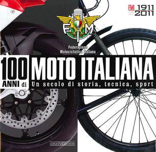 100 anni di moto italiana. 1911-2011. Un secolo di storia, tecnica, sport