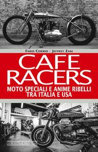 Cafe Racers. Moto speciali e anime ribelli tra Italia e USA - Fabio Cormio,Jeffrey Zani - copertina