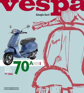 Vespa. 70 anni. Storia, tecnica, modelli dal 1946 - Giorgio Sarti - copertina