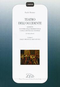 Teatro dell'Occidente. Elementi di storia della drammaturgia e dello spettacolo teatrale. Vol. 1: Dalle origini al gran secolo.