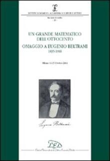 Un grande matematico dell'Ottocento. Omaggio a Eugenio Beltrami 1835-1900 (Milano, 14-15 ottobre 2004) - copertina
