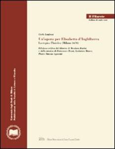 Un' opera per Elisabetta d'Inghilterra. La regina Floridea (Milano 1670). Ediz. critica - Carlo Lanfossi - copertina