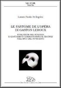 Le fantôme de l'Opéra di Gaston Leroux. Evoluzione del romanzo e adattamenti cinematografici e teatrali nell'arco del Novecento - Laura P. Pellegrini - copertina