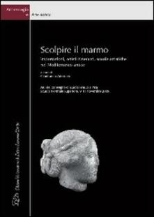 Scolpire il marmo. Importazioni, artisti itineranti, scuole artistiche nel Mediterraneo antico. Ediz. italiana e inglese - copertina
