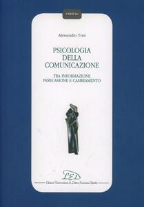 Psicologia della comunicazione. Tra informazione persuasione, e cambiamento - Alessandro Toni - copertina