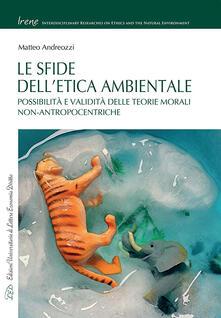 Le sfide dell'etica ambientale. Possibilità e validità delle teorie morali non-antropocentriche - Matteo Andreozzi - copertina