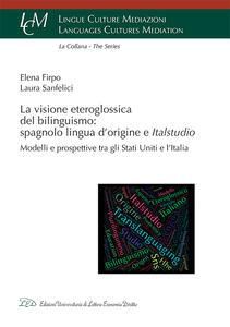 La visione eteroglossica del bilinguismo: spagnolo lingua d'origine e Italstudio. Modelli e prospettive tra gli Stati Uniti e l'Italia - Firpo Elena,Laura Sanfelici - copertina