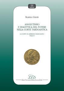 Assolutismo e dialettica del potere nella corte tardoantica. Vol. 1: Corte di Ammiano Marcellino, La. - Beatrice Girotti - copertina