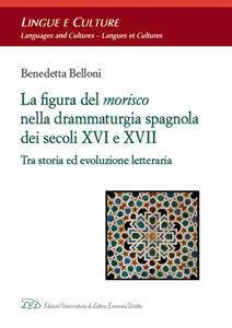 La figura del morisco nella drammaturgia spagnola dei secoli XVI e XVII. Tra storia ed evoluzione letteraria - Benedetta Belloni - copertina