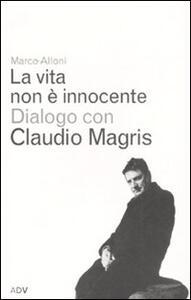 La vita non è innocente. Dialogo con Claudio Magris - Marco Alloni,Claudio Magris - copertina