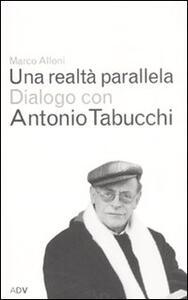 Una realtà parallela. Dialogo con Antonio Tabucchi - Marco Alloni,Antonio Tabucchi - copertina