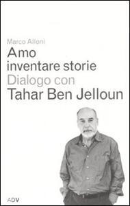 Amo inventare storie. Dialogo con Tahar Ben Jelloum - Marco Alloni,Tahar Ben Jelloun - copertina