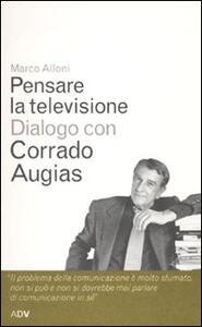 Pensare la televisione. Dialogo con Corrado Augias - Marco Alloni,Corrado Augias - copertina