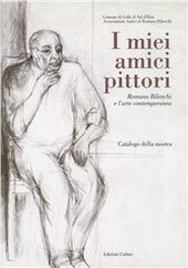 I miei amici pittori: Romano Bilenchi e l'arte contemporanea. Catalogo della mostra (Colle di Val d'Elsa, 27 novembre 1999-9 gennaio 2000)