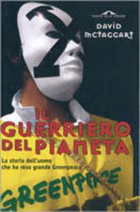 Il guerriero del pianeta. La storia dell'uomo che ha reso grande Greenpeace - David F. McTaggart,Helen Slinger - copertina
