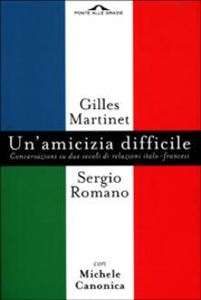 Un' amicizia difficile. Conversazione su due secoli di relazioni italo-francesi - Gilles Martinet,Sergio Romano,Michele Canonica - copertina