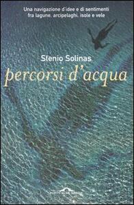 Percorsi d'acqua. Una navigazione d'idee e di sentimenti fra lagune, arcipelaghi, isole e vele - Stenio Solinas - copertina