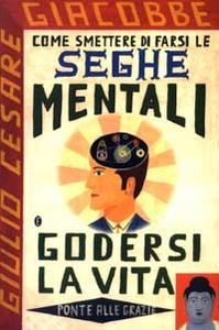 Libro Come smettere di farsi le seghe mentali e godersi la vita Giulio Cesare Giacobbe