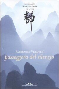 Passeggera del silenzio. Dieci anni di iniziazione in Cina - Fabienne Verdier - copertina