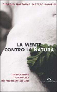 La mente contro la natura. Terapia breve strategica dei problemi sessuali - Giorgio Nardone,Matteo Rampin - copertina